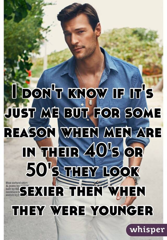 I don't know if it's just me but for some reason when men are in their 40's or 50's they look sexier then when they were younger