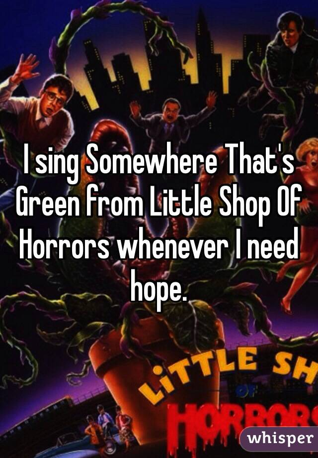 I sing Somewhere That's Green from Little Shop Of Horrors whenever I need hope.