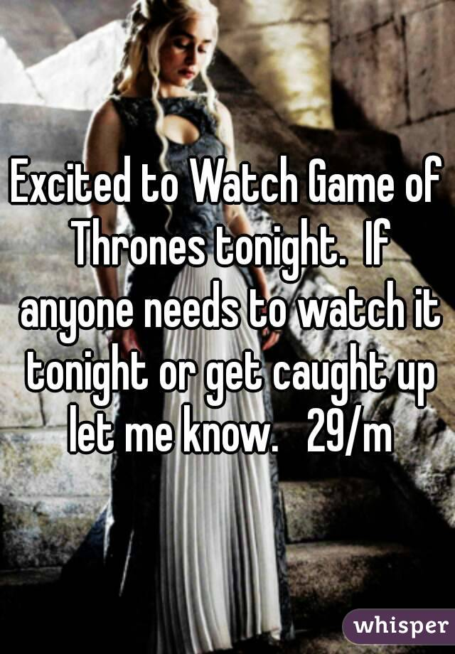 Excited to Watch Game of Thrones tonight.  If anyone needs to watch it tonight or get caught up let me know.   29/m