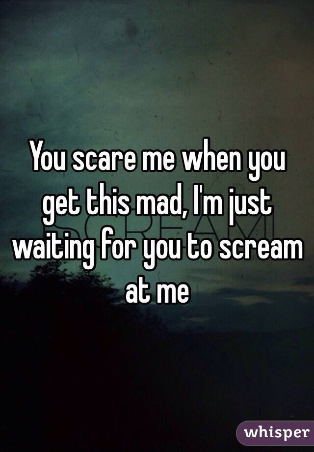 You scare me when you get this mad, I'm just waiting for you to scream at me