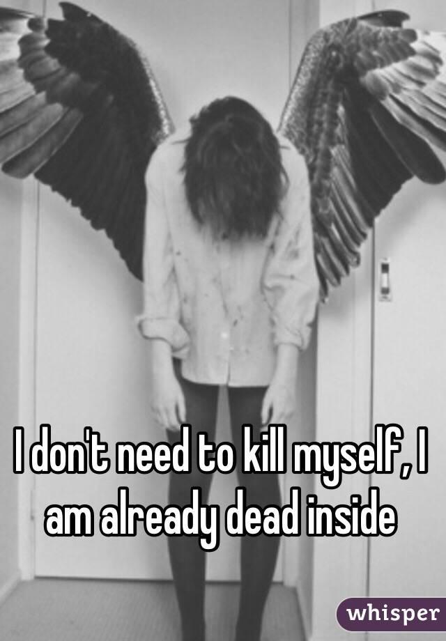 I don't need to kill myself, I am already dead inside