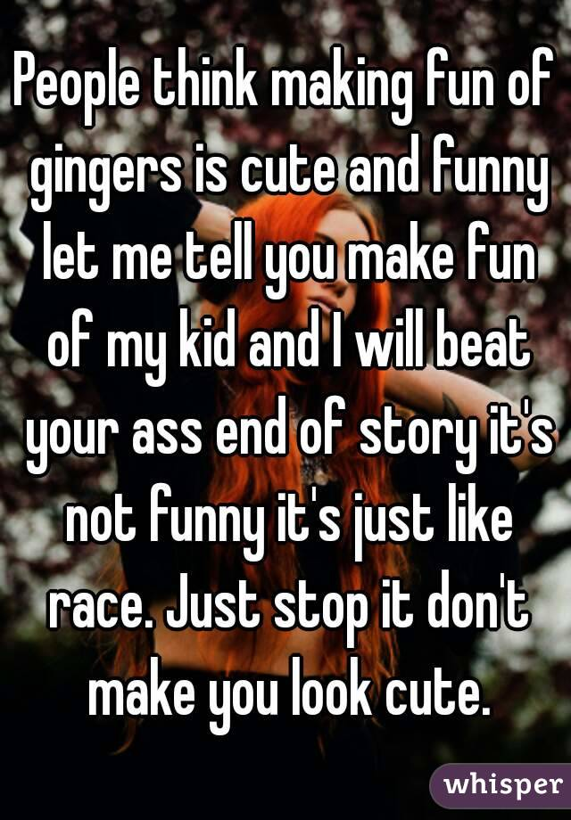 People think making fun of gingers is cute and funny let me tell you make fun of my kid and I will beat your ass end of story it's not funny it's just like race. Just stop it don't make you look cute.