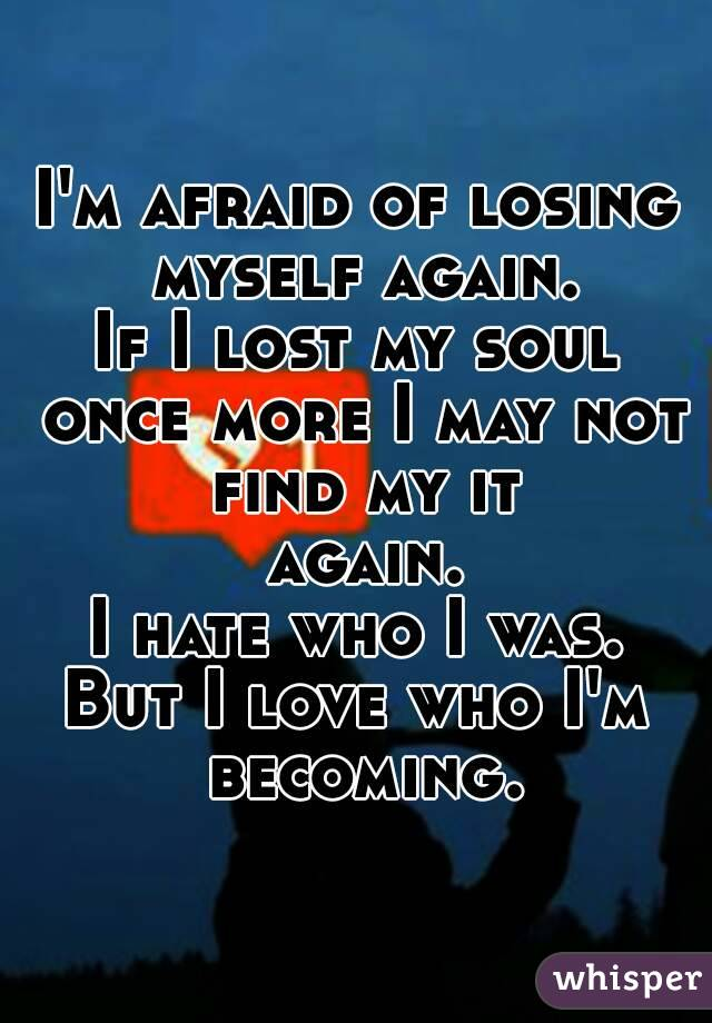 I'm afraid of losing myself again. If I lost my soul once more I may not find my it again. I hate who I was. But I love who I'm becoming.