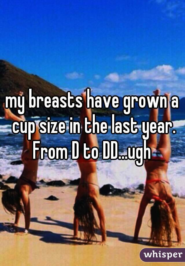my breasts have grown a cup size in the last year. From D to DD...ugh