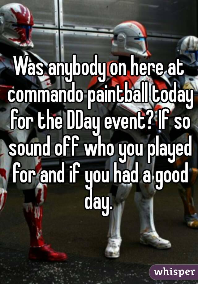 Was anybody on here at commando paintball today for the DDay event? If so sound off who you played for and if you had a good day.
