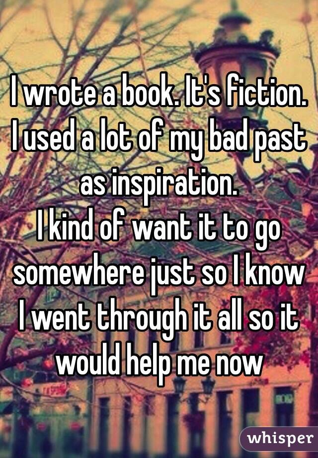I wrote a book. It's fiction. I used a lot of my bad past as inspiration.  I kind of want it to go somewhere just so I know I went through it all so it would help me now