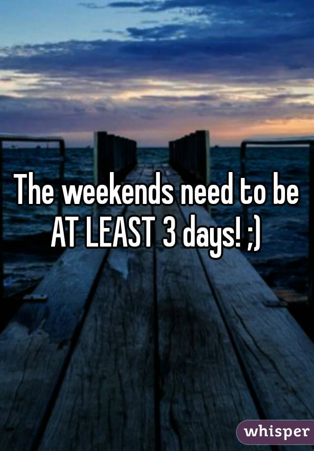 The weekends need to be AT LEAST 3 days! ;)