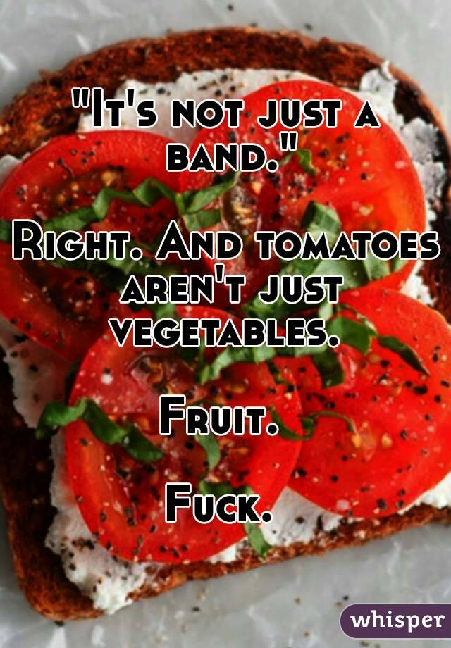 """""""It's not just a band.""""  Right. And tomatoes aren't just vegetables.   Fruit.   Fuck."""