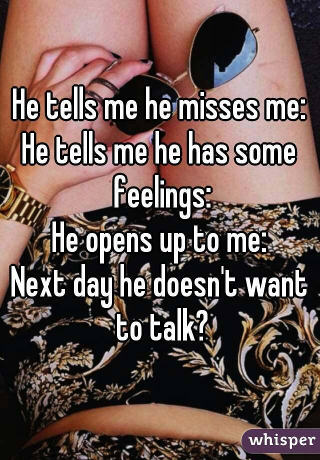 He tells me he misses me: He tells me he has some feelings: He opens up to me: Next day he doesn't want to talk?