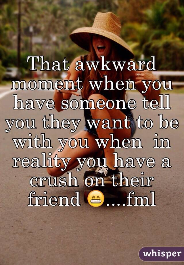 That awkward moment when you have someone tell you they want to be with you when  in reality you have a crush on their friend 😁....fml
