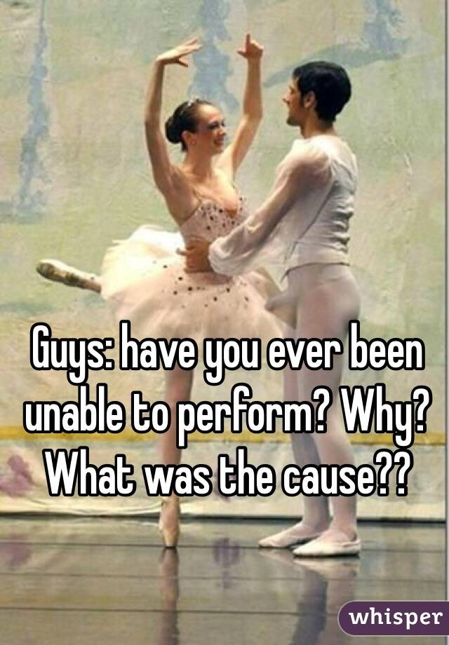 Guys: have you ever been unable to perform? Why? What was the cause??