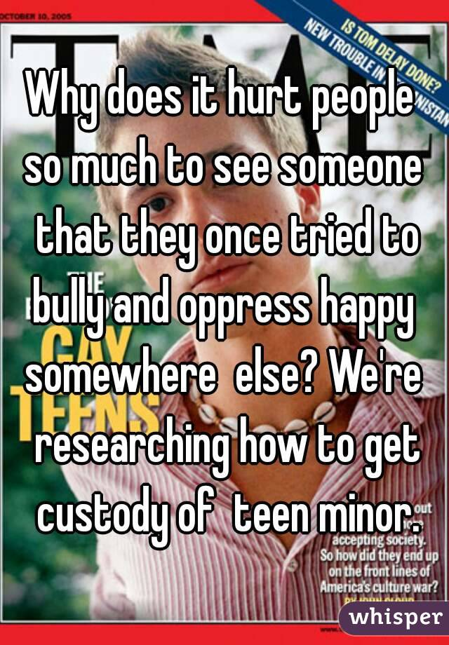 Why does it hurt people  so much to see someone  that they once tried to bully and oppress happy  somewhere  else? We're  researching how to get custody of  teen minor.