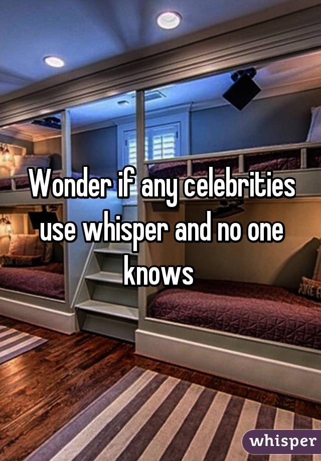 Wonder if any celebrities use whisper and no one knows