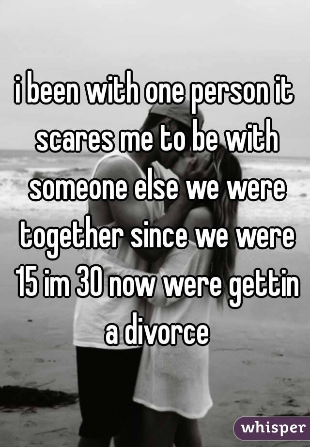 i been with one person it scares me to be with someone else we were together since we were 15 im 30 now were gettin a divorce