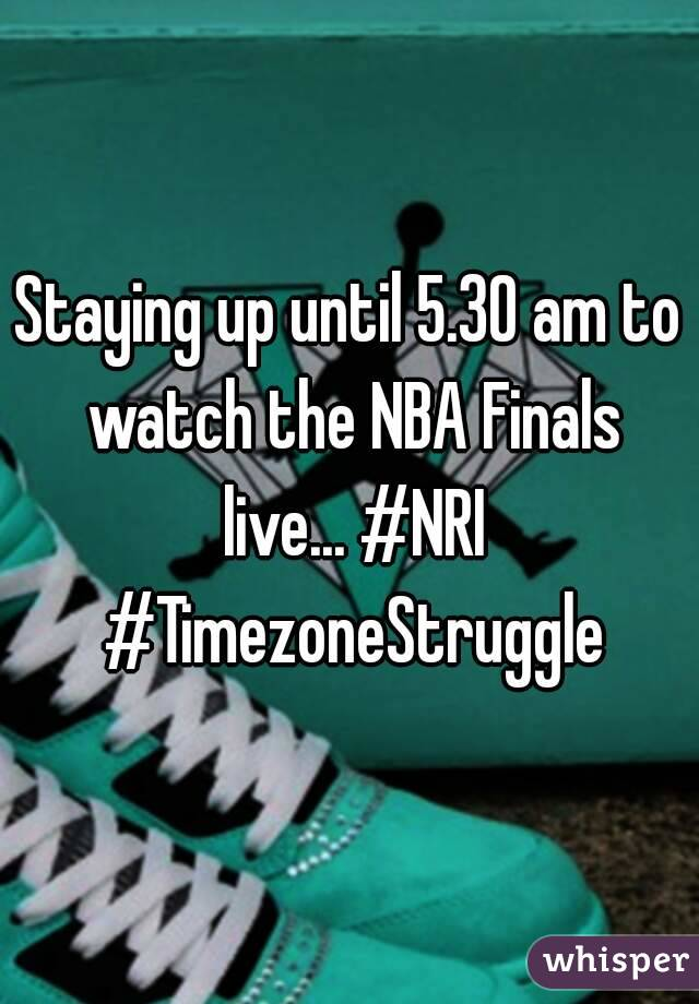Staying up until 5.30 am to watch the NBA Finals live... #NRI #TimezoneStruggle