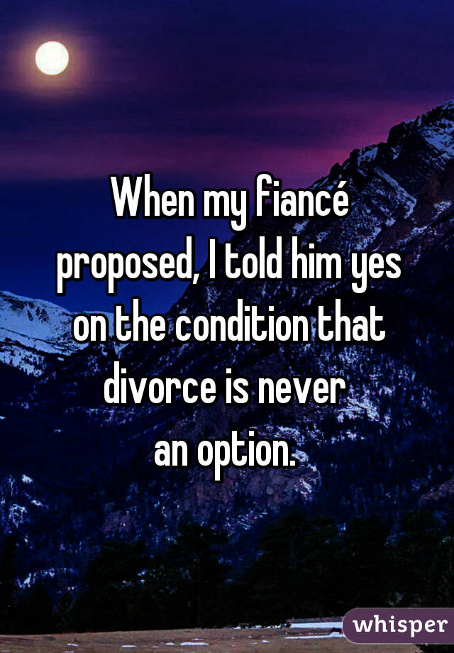 When my fiancé proposed, I told him yes on the condition that divorce is never  an option.