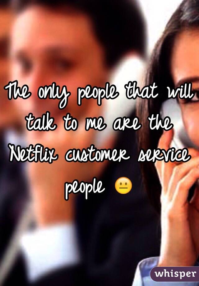 The only people that will talk to me are the Netflix customer service people 😐