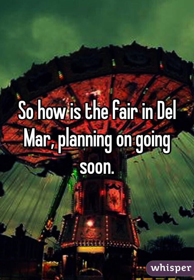 So how is the fair in Del Mar, planning on going soon.