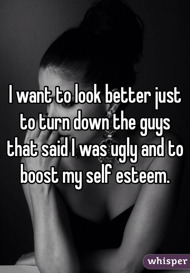 I want to look better just to turn down the guys that said I was ugly and to boost my self esteem.