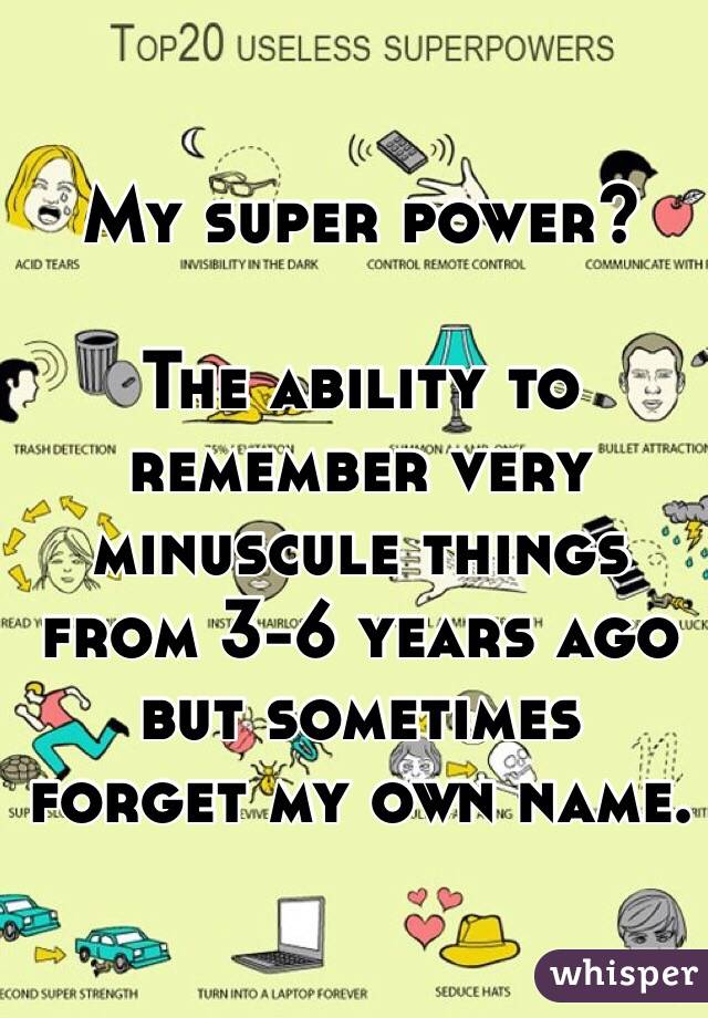 My super power?  The ability to remember very minuscule things from 3-6 years ago but sometimes forget my own name.
