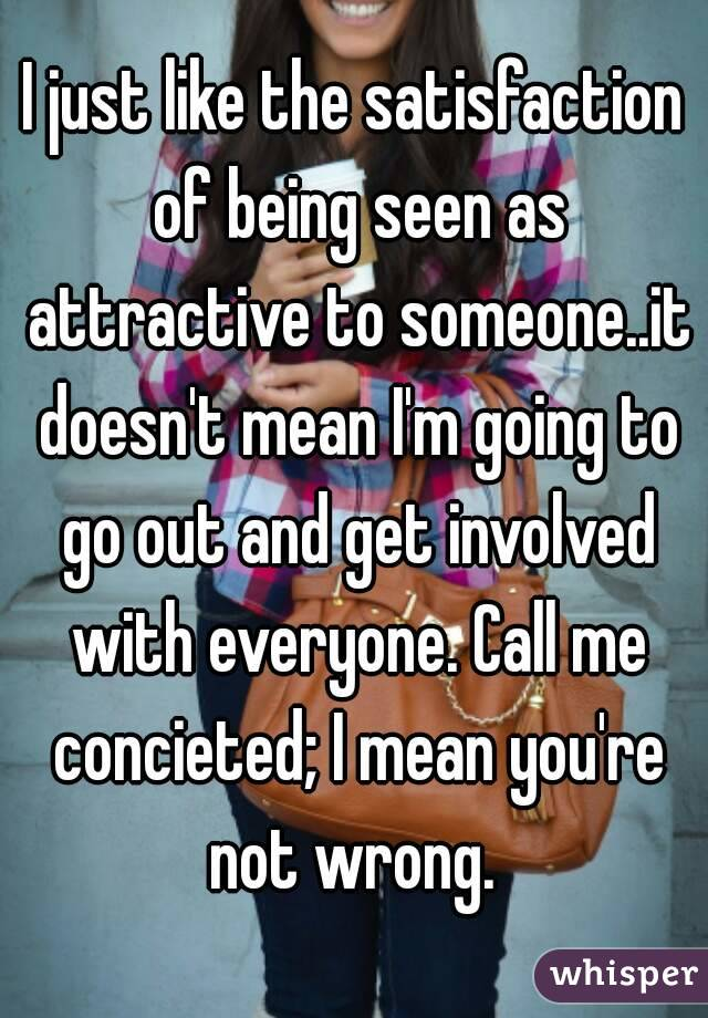 I just like the satisfaction of being seen as attractive to someone..it doesn't mean I'm going to go out and get involved with everyone. Call me concieted; I mean you're not wrong.