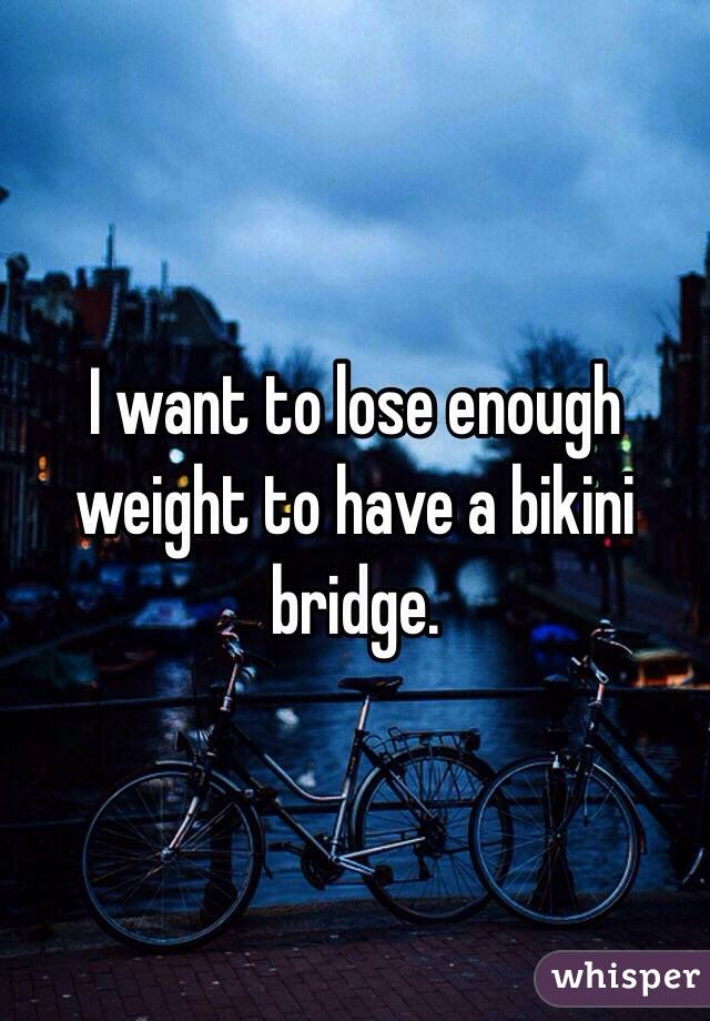 I want to lose enough weight to have a bikini bridge.