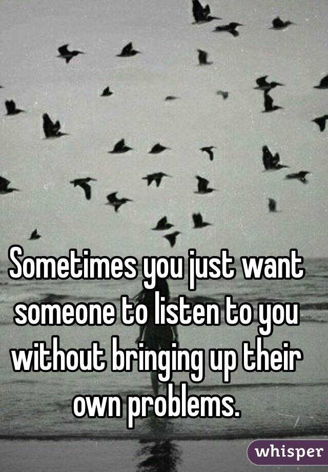 Sometimes you just want someone to listen to you without bringing up their own problems.