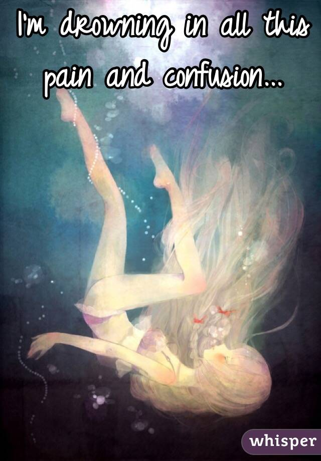 I'm drowning in all this pain and confusion...