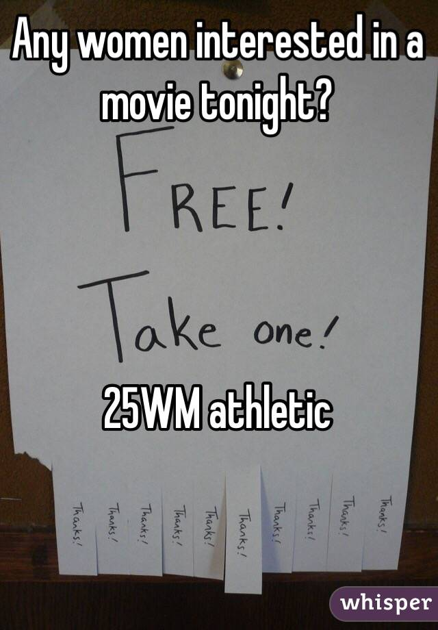 Any women interested in a movie tonight?     25WM athletic
