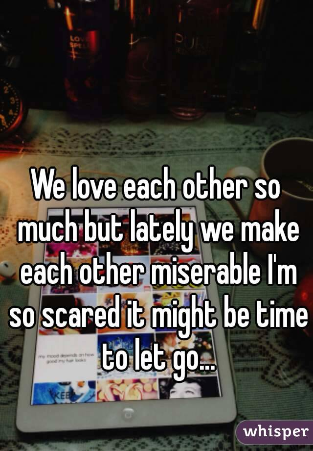 We love each other so much but lately we make each other miserable I'm so scared it might be time to let go...