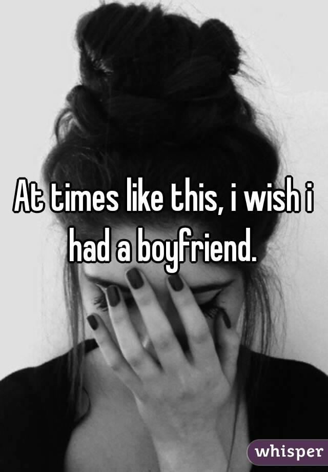 At times like this, i wish i had a boyfriend.