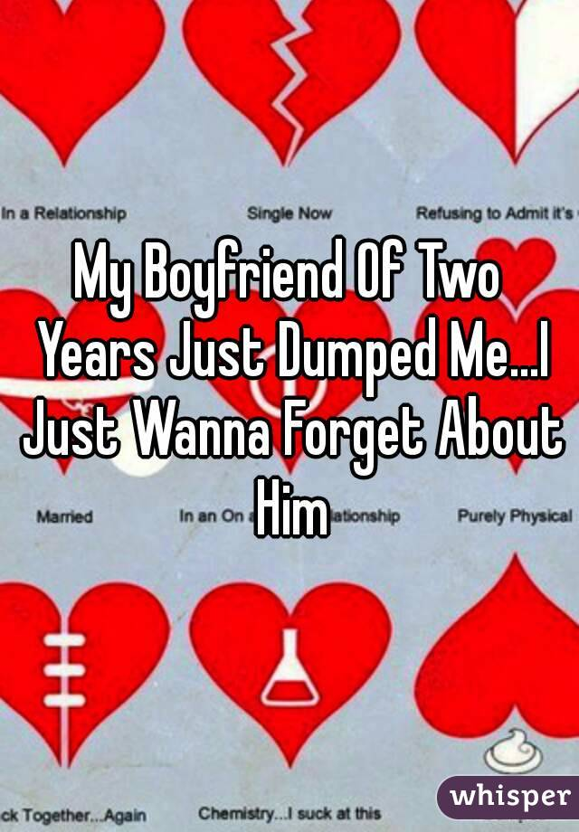 My Boyfriend Of Two Years Just Dumped Me...I Just Wanna Forget About Him