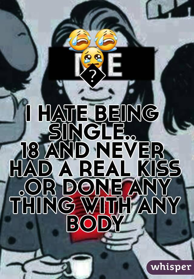 😭😭😢😢 I HATE BEING SINGLE..  18 AND NEVER HAD A REAL KISS .OR DONE ANY THING WITH ANY BODY