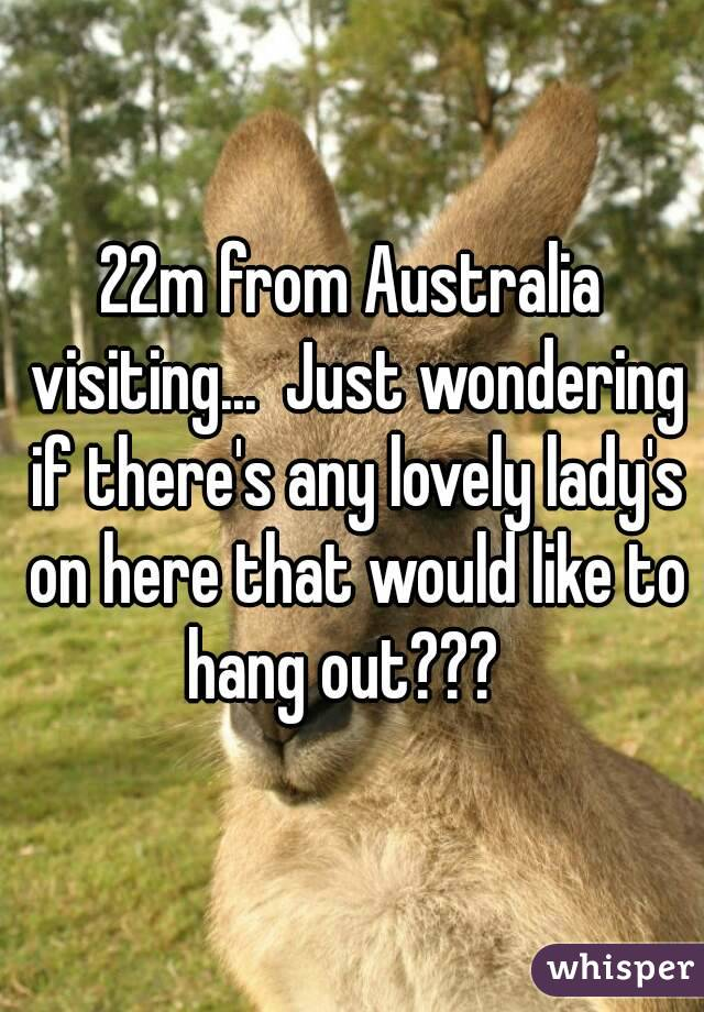 22m from Australia visiting...  Just wondering if there's any lovely lady's on here that would like to hang out???