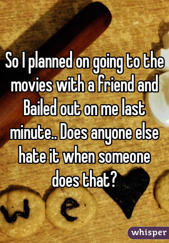 So I planned on going to the movies with a friend and Bailed out on me last minute.. Does anyone else hate it when someone does that?