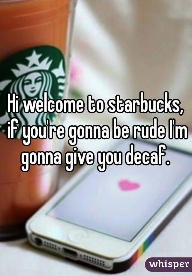 Hi welcome to starbucks, if you're gonna be rude I'm gonna give you decaf.