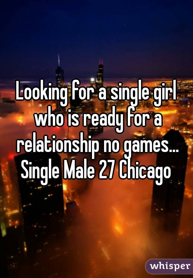 Looking for a single girl who is ready for a relationship no games... Single Male 27 Chicago