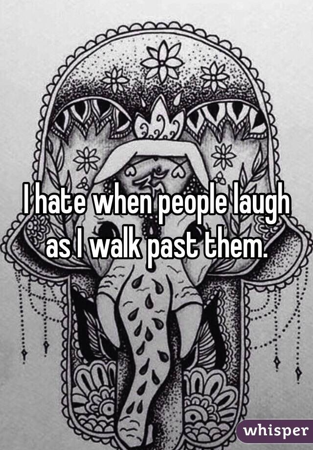 I hate when people laugh as I walk past them.