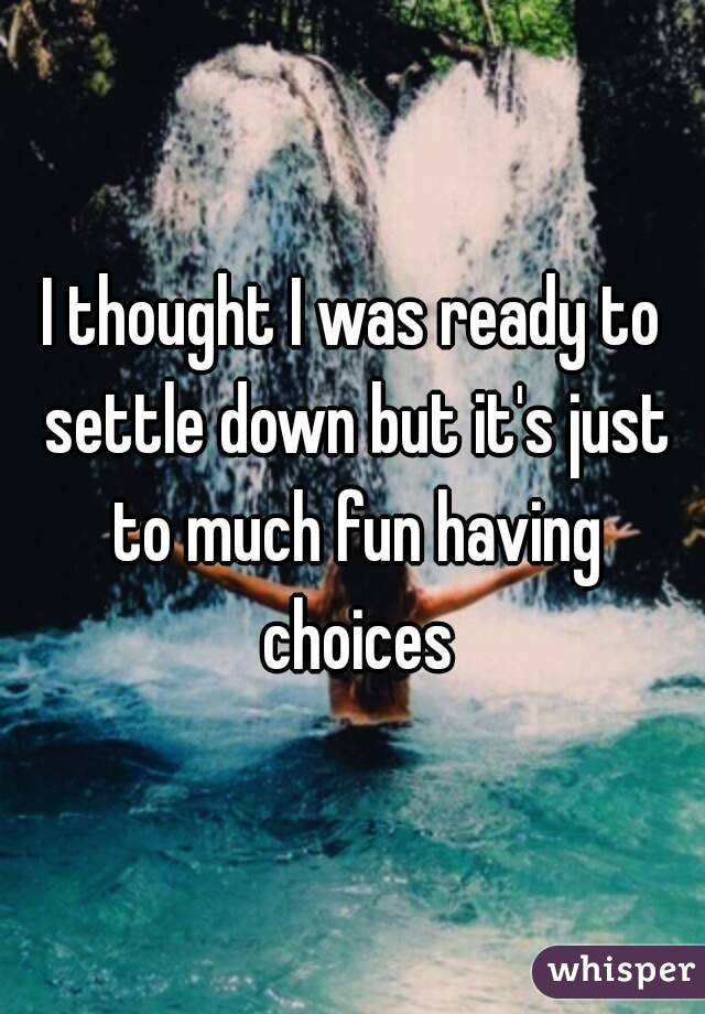 I thought I was ready to settle down but it's just to much fun having choices