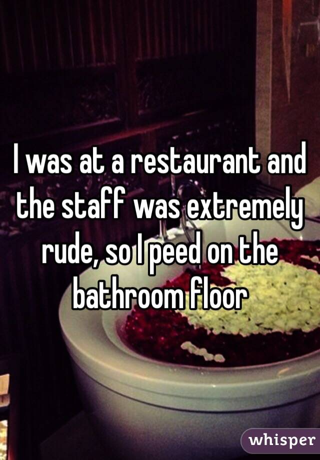 I was at a restaurant and the staff was extremely rude, so I peed on the bathroom floor