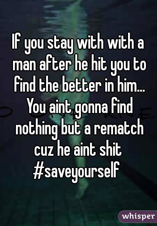If you stay with with a man after he hit you to find the better in him... You aint gonna find nothing but a rematch cuz he aint shit  #saveyourself