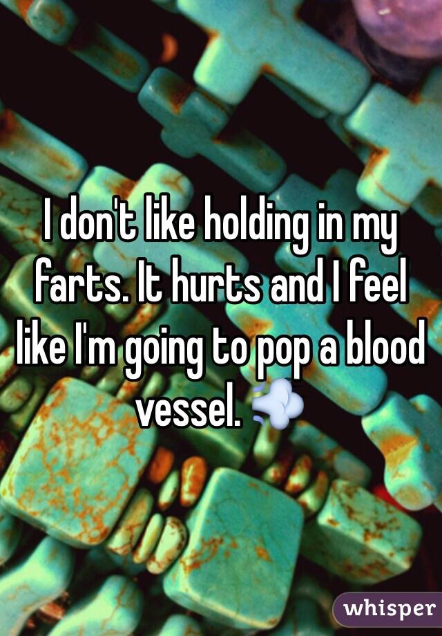 I don't like holding in my farts. It hurts and I feel like I'm going to pop a blood vessel. 💨
