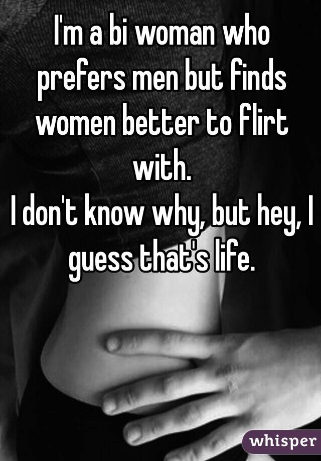 I'm a bi woman who prefers men but finds women better to flirt with.  I don't know why, but hey, I guess that's life.