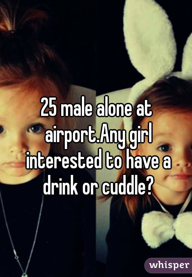 25 male alone at airport.Any girl interested to have a drink or cuddle?
