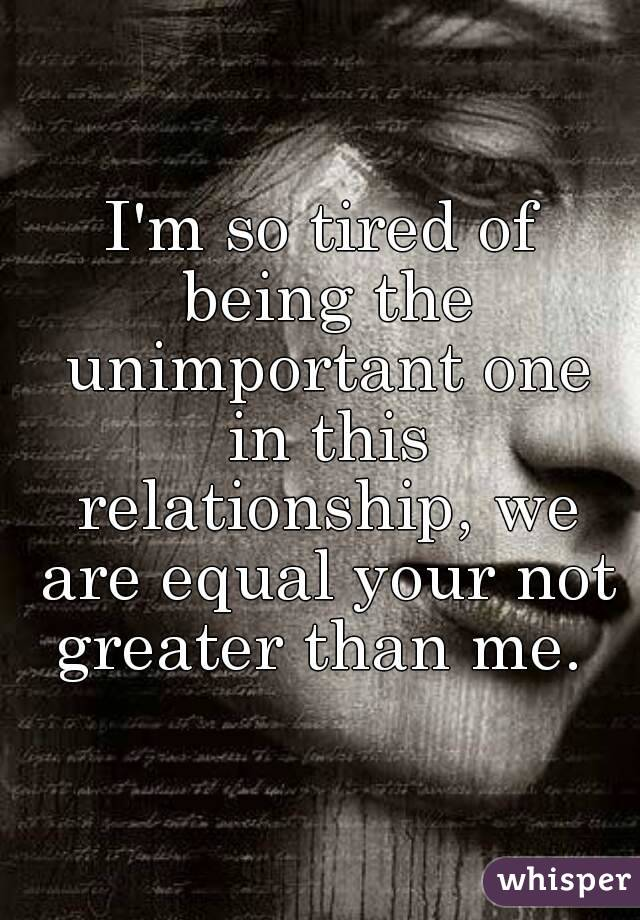I'm so tired of being the unimportant one in this relationship, we are equal your not greater than me.