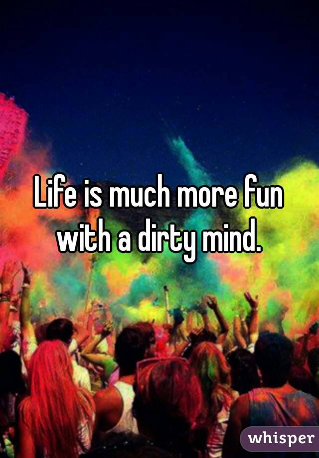 Life is much more fun with a dirty mind.