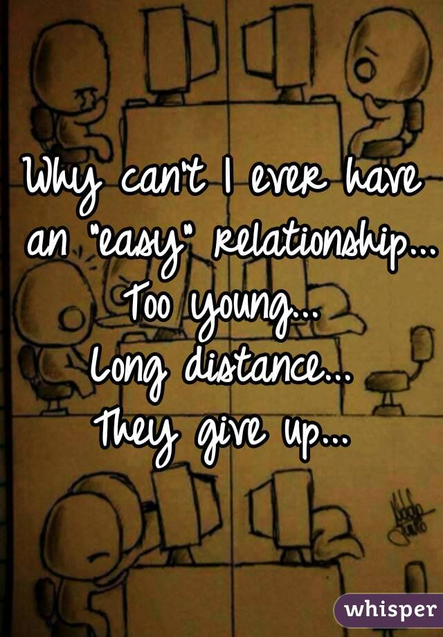 """Why can't I ever have an """"easy"""" relationship... Too young... Long distance... They give up..."""