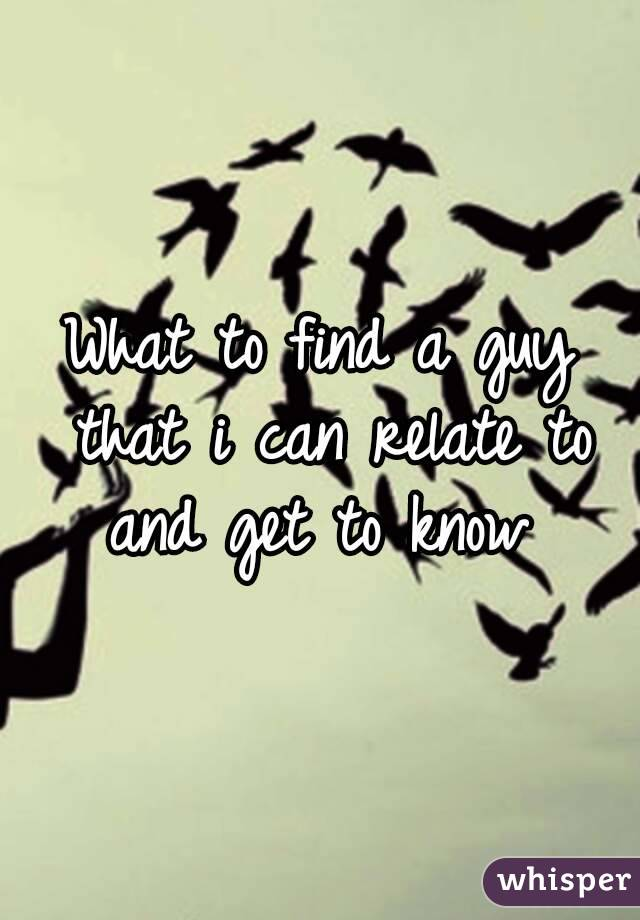 What to find a guy that i can relate to and get to know