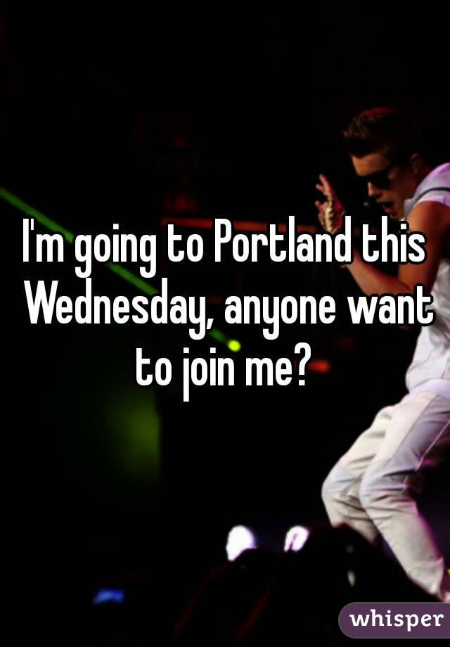 I'm going to Portland this Wednesday, anyone want to join me?