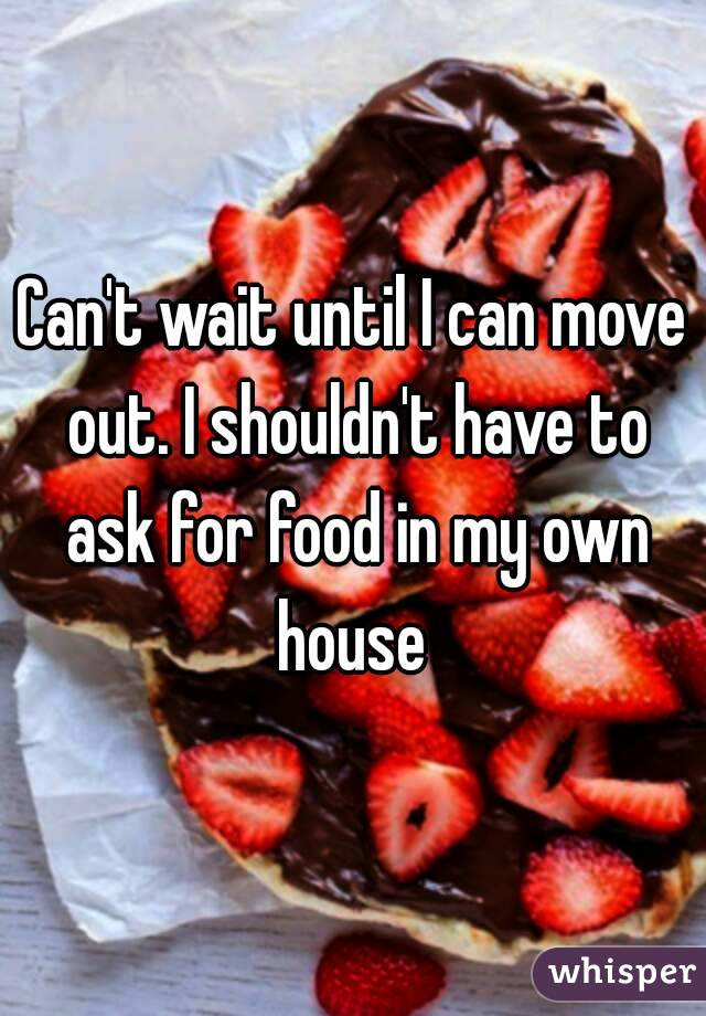 Can't wait until I can move out. I shouldn't have to ask for food in my own house